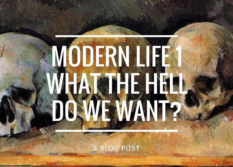 Modern Life 1: What the Hell do we Want?